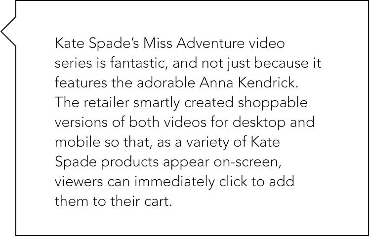 Kate Spade's Miss Adventure video series is fantastic, and not just because it features the adorable Anna Kendrick. The retailer created shoppable versions of both videos for desktop and mobile.