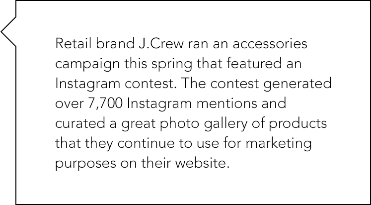 Retail brand J.Crew ran an accessories campaign this spring that featured an Instagram contest. The contest generated over 7,700 Instagram mentions and curated a great photo gallery.