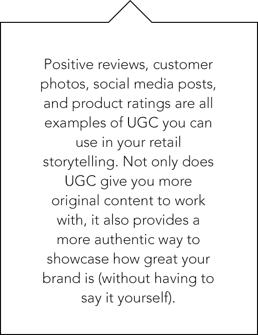 Positive reviews, customer photos, social media posts, and product ratings are all examples of UGC you can use in your retail storytelling.