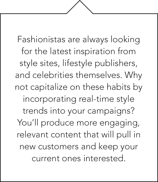Fashionistas are always looking for the latest inspiration from style sites, lifestyle publishers, and celebrities themselves. Why not capitalize on these habits by incorporating real-time style trends into your campaigns?