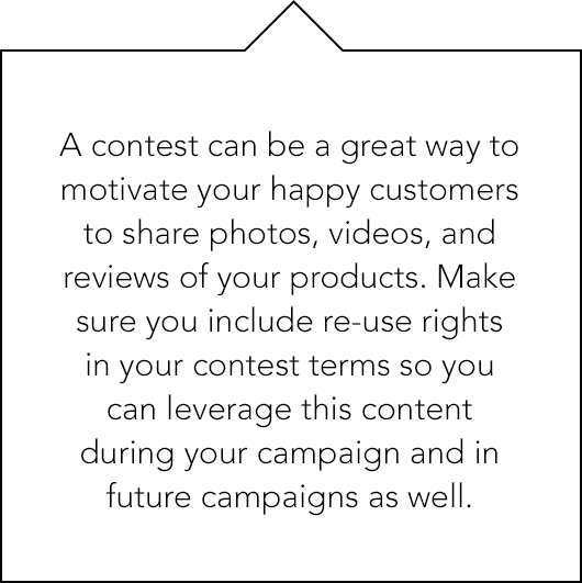 A contest can be a great way to motivate your happy customers to share photos, videos, and reviews of your products.