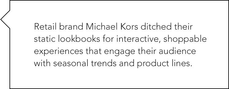 Retail brand Michael Kors ditched their static lookbooks for interactive, shoppable experiences that engage their audience with seasonal trends and product lines.