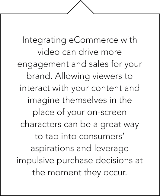 Integrating eCommerce with video can drive more engagement and sales for your brnad. Allowing viewers to interact with your content and imagine themselves in the place of your on-screen characters...
