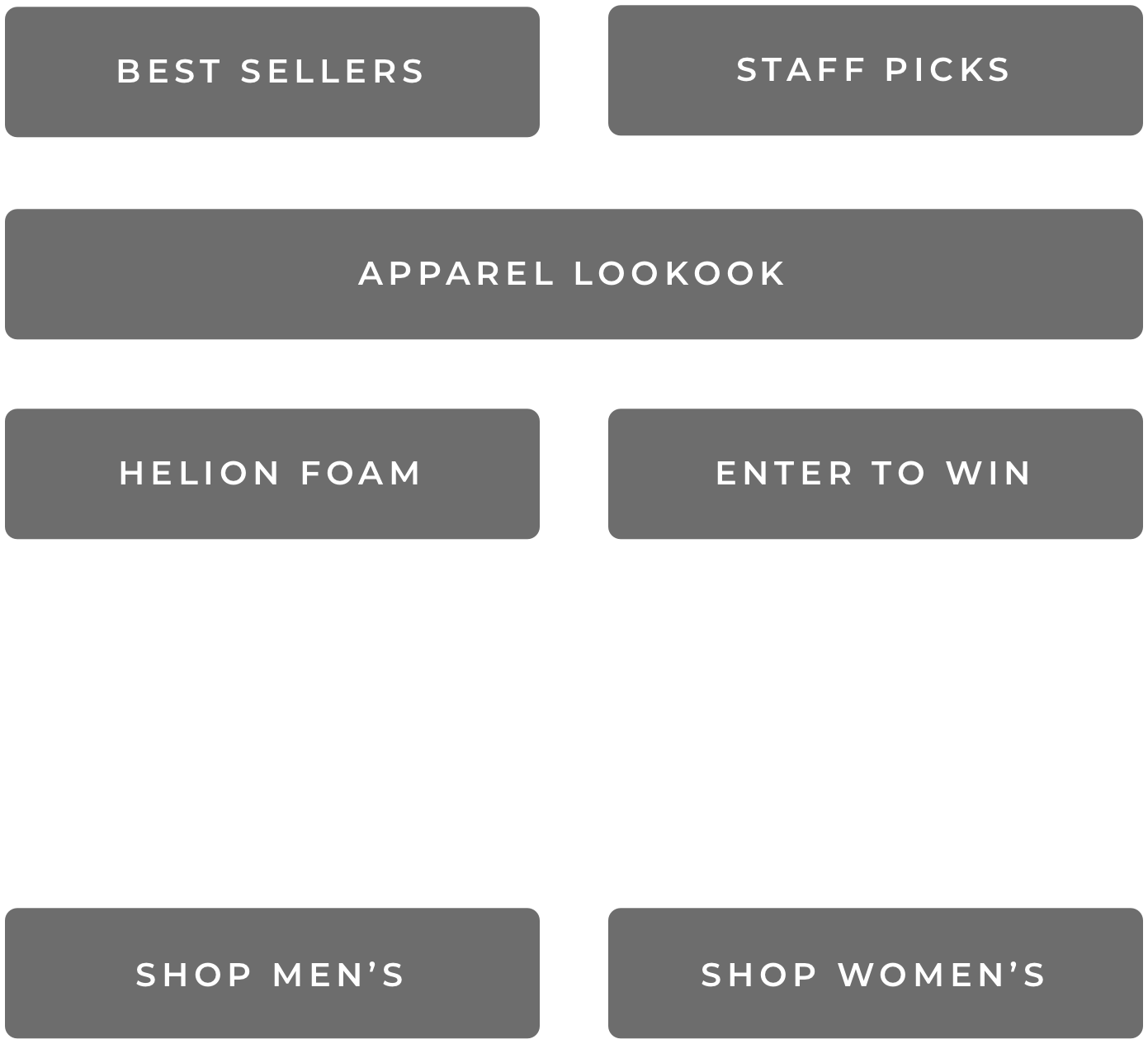Best Sellers - Staff Picks - Apparel Lookbook - Helion Foam - Enter to Win - Shop Men's - Shop Women's