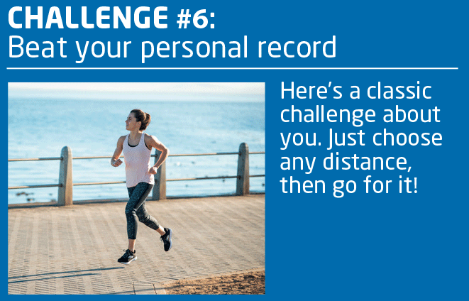 CHALLENGE #6: Beat Your Personal Record.  Here's a classic challenge about you. Just choose any distance, then go for it!