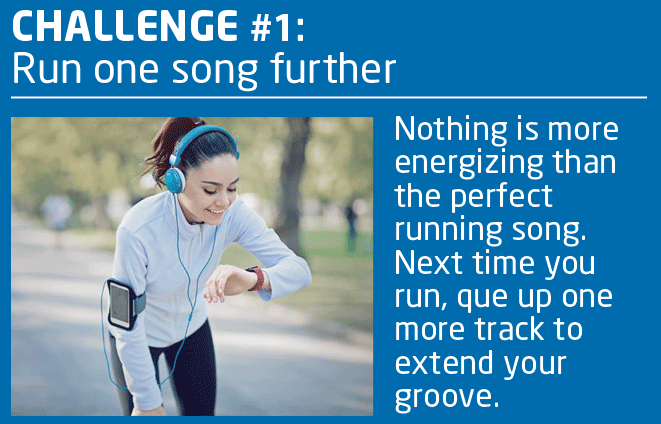 CHALLENGE #1: Run One Song Further.  Nothing is more energizing than the perfect running song.  Next time you run, queue up one more track to extend your groove.