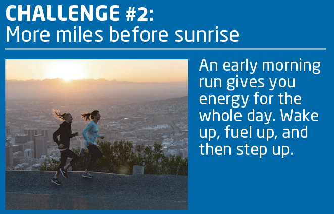 CHALLENGE #2: More Miles Before Sunrise.  An early morning run gives you energy for the whole day.  Wake up, fuel up, and then step up.