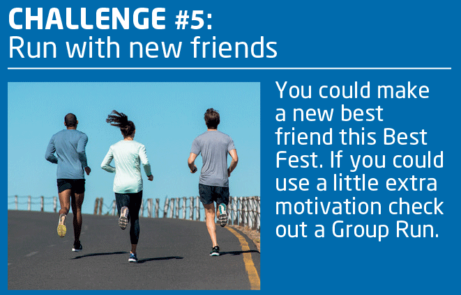 CHALLENGE #5: Run with New Friends.  You could make a new best friend this Best Fest.  If you could use a little extra motivation, check out a Group Run.