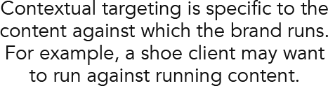 Contextual targeting is specific to the content against which the brand runs. For example, a shoe client may want to run against running content.