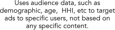 Uses audience data, such as demographic, age,  HHI, etc to target ads to specific users, not based on any specific content.