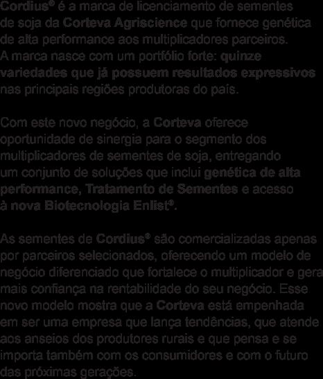 Cordius® é a marca de licenciamento de sementes de soja da Corteva Agriscience que fornece genética de alta performance aos multiplicadores parceiros. A marca nasce com um portfólio forte: quinze variedades que já possuem resultados expressivos nas principais regiões produtoras do país. Com este novo negócio, a Corteva oferece oportunidade de sinergia para o segmento dos multiplicadores de sementes de soja, entregando um conjunto de soluções que inclui genética de alta performance, Tratamento de Sementes e acesso à nova Biotecnologia Enlist®. As sementes de Cordius® são comercializadas apenas por parceiros selecionados, oferecendo um modelo de negócio diferenciado que fortalece o multiplicador e gera mais confiança na rentabilidade do seu negócio. Esse novo modelo mostra que a Corteva está empenhada em ser uma empresa que lança tendências, que atende aos anseios dos produtores rurais e que pensa e se importa também com os consumidores e com o futuro das próximas gerações.