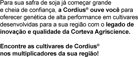 Para sua safra de soja já começar grande e cheia de confiança, a Cordius® ouve você para oferecer genética de alta performance em cultivares desenvolvidas para a sua região com o legado de inovação e qualidade da Corteva Agriscience. Encontre as cultivares de Cordius® nos multiplicadores da sua região!