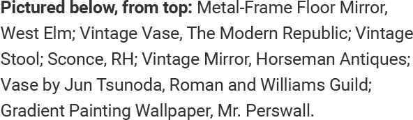 Pictured below, from top: Metal-Frame Floor Mirror, West Elm; Vintage Vase, The Modern Republic; Vintage Stool; Sconce, RH; Vintage Mirror, Horseman Antiques; Vase by Jun Tsunoda, Roman and Williams Guild; Gradient Painting Wallpaper, Mr. Perswall.