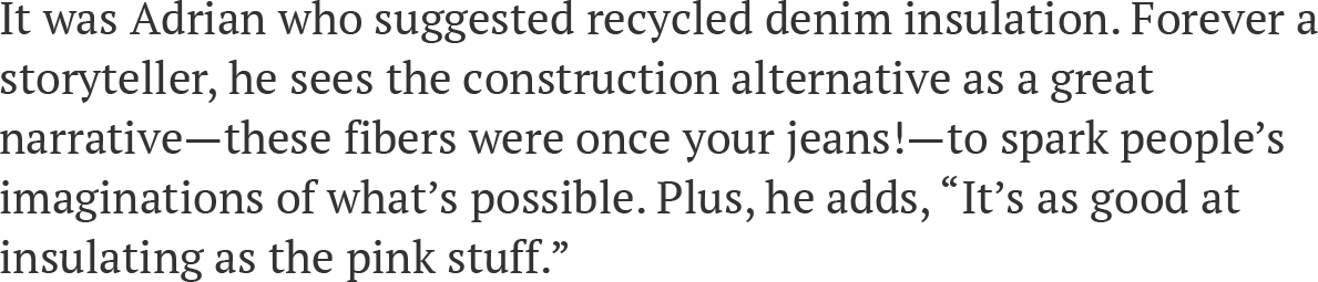 """It was Adrian who suggested recycled denim insulation. Forever a storyteller, he sees the construction alternative as a great narrative—these fibers were once your jeans!—to spark people's imaginations of what's possible. Plus, he adds, """"It's as good at insulating as the pink stuff."""""""