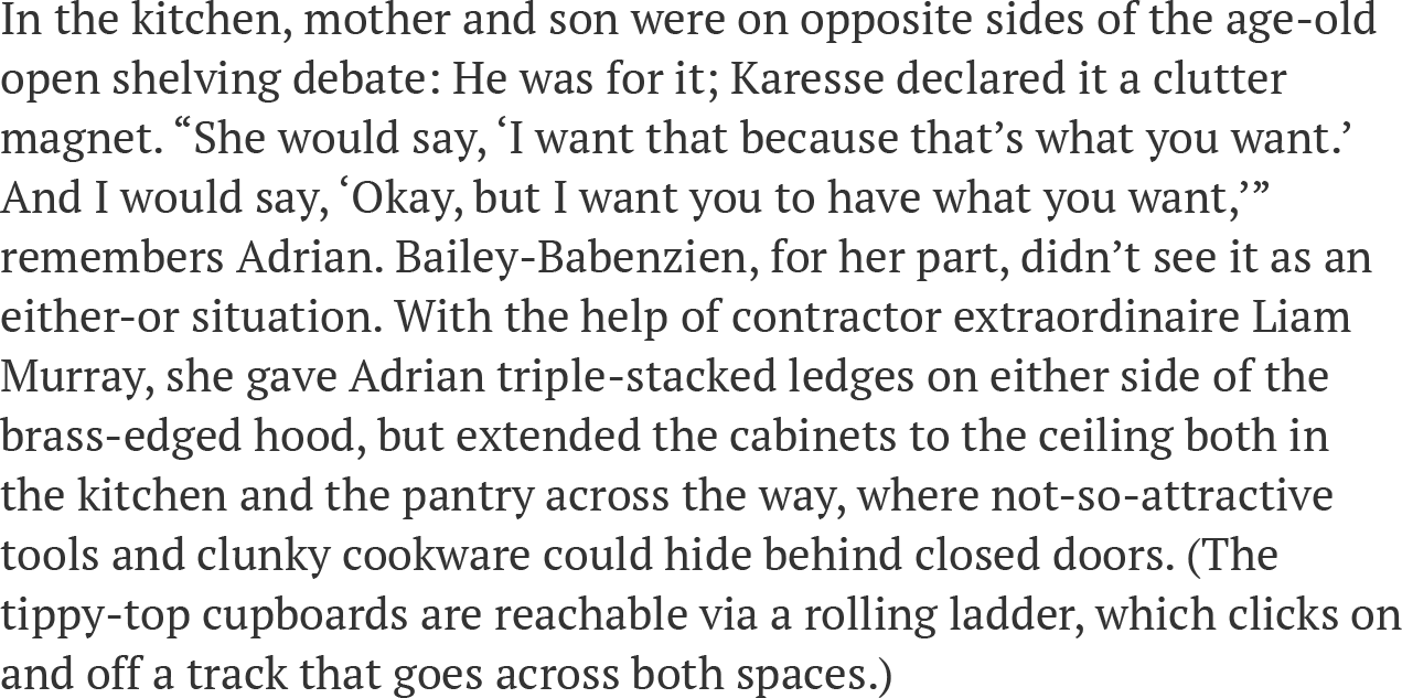 """In the kitchen, mother and son were on opposite sides of the age-old open shelving debate: He was for it; Karesse declared it a clutter magnet. """"She would say, 'I want that because that's what you want.' And I would say, 'Okay, but I want you to have what you want,'"""" remembers Adrian. Bailey-Babenzien, for her part, didn't see it as an either-or situation. With the help of contractor extraordinaire Liam Murray, she gave Adrian triple-stacked ledges on either side of the brass-edged hood, but extended the cabinets to the ceiling both in the kitchen and the pantry across the way, where not-so-attractive tools and clunky cookware could hide behind closed doors. (The tippy-top cupboards are reachable via a rolling ladder, which clicks on and off a track that goes across both spaces.)"""