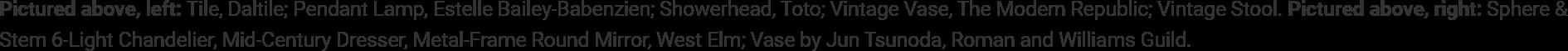 Pictured above, left: Tile, Daltile; Pendant Lamp, Estelle Bailey-Babenzien; Showerhead, Toto; Vintage Vase, The Modern Republic; Vintage Stool. Pictured above, right: Sphere & Stem 6-Light Chandelier, Mid-Century Dresser, Metal-Frame Round Mirror, West Elm; Vase by Jun Tsunoda, Roman and Williams Guild.