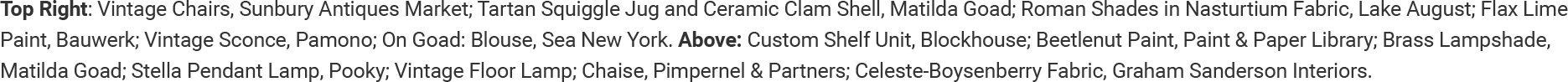 Top Right: Vintage Chairs, Sunbury Antiques Market; Tartan Squiggle Jug and Ceramic Clam Shell, Matilda Goad; Roman Shades in Nasturtium Fabric, Lake August; Flax Lime Paint, Bauwerk; Vintage Sconce, Pamono; On Goad: Blouse, Sea New York. Above: Custom Shelf Unit, Blockhouse; Beetlenut Paint, Paint & Paper Library; Brass Lampshade, Matilda Goad; Stella Pendant Lamp, Pooky; Vintage Floor Lamp; Chaise, Pimpernel & Partners; Celeste-Boysenberry Fabric, Graham Sanderson Interiors.