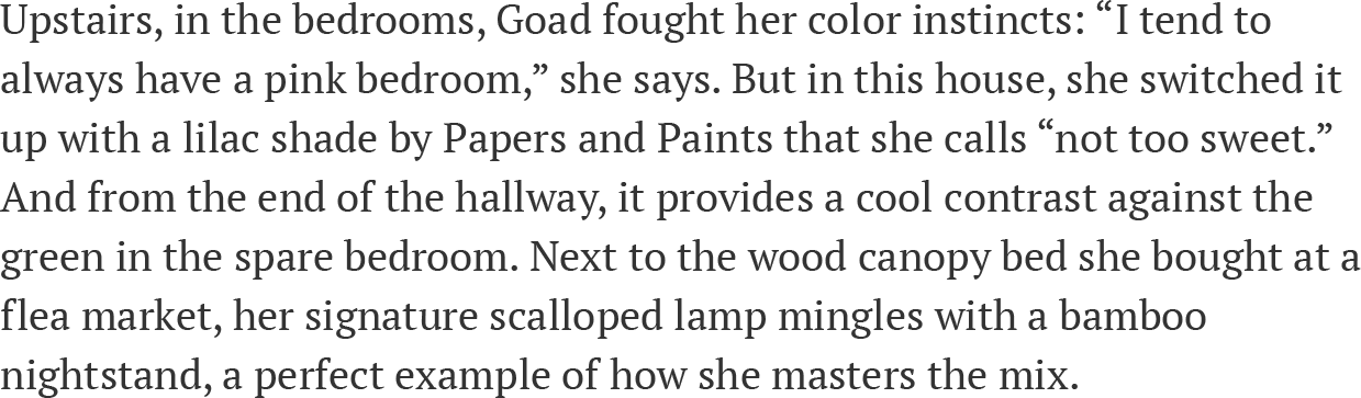 """Upstairs, in the bedrooms, Goad fought her color instincts: """"I tend to always have a pink bedroom,"""" she says. But in this house, she switched it up with a lilac shade by Papers and Paints that she calls """"not too sweet."""" And from the end of the hallway, it provides a cool contrast against the green in the spare bedroom. Next to the wood canopy bed she bought at a flea market, her signature scalloped lamp mingles with a bamboo nightstand, a perfect example of how she masters the mix."""