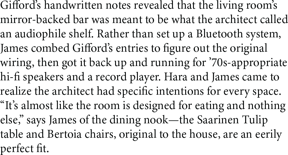 """Gifford's handwritten notes revealed that the living room's mirror-backed bar was meant to be what the architect called an audiophile shelf. Rather than set up a Bluetooth system, James combed Gifford's entries to figure out the original wiring, then got it back up and running for '70s-appropriate hi-fi speakers and a record player. Hara and James came to realize the architect had specific intentions for every space. """"It's almost like the room is designed for eating and nothing else,"""" says James of the dining nook—the Saarinen Tulip table and Bertoia chairs, original to the house, are an eerily perfect fit."""