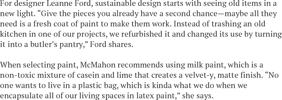 """For designer Leanne Ford, sustainable design starts with seeing old items in a new light. """"Give the pieces you already have a second chance—maybe all they need is a fresh coat of paint to make them work. Instead of trashing an old kitchen in one of our projects, we refurbished it and changed its use by turning it into a butler's pantry,"""" Ford shares. When selecting paint, McMahon recommends using milk paint, which is a non-toxic mixture of casein and lime that creates a velvet-y, matte finish. """"No one wants to live in a plastic bag, which is kinda what we do when we encapsulate all of our living spaces in latex paint,"""" she says."""