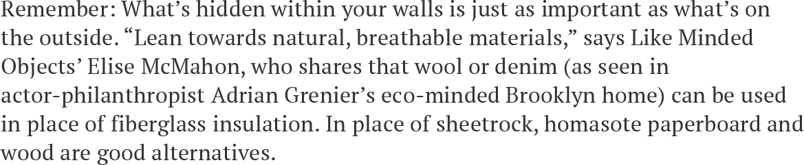 """Remember: What's hidden within your walls is just as important as what's on the outside. """"Lean towards natural, breathable materials,"""" says Like Minded Objects' Elise McMahon, who shares that wool or denim (as seen in actor-philanthropist Adrian Grenier's eco-minded Brooklyn home) can be used in place of fiberglass insulation. In place of sheetrock, homasote paperboard and wood are good alternatives."""