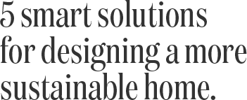 5 smart solutions for designing a more sustainable home.