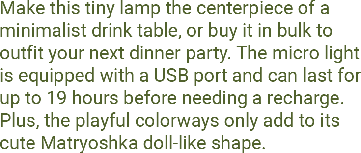 Make this tiny lamp the centerpiece of a minimalist drink table, or buy it in bulk to outfit your next dinner party. The micro light is equipped with a USB port and can last for up to 19 hours before needing a recharge. Plus, the playful colorways only add to its cute Matryoshka doll-like shape.