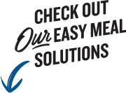 Check out our easy meal solutions