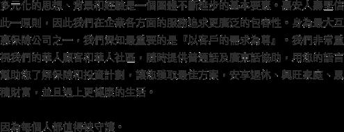 多元化的思想、背景和經驗是一個團體不斷進步的基本要素。嘉安人壽堅信此一原則,因此我們在企業各方面的服務追求更廣泛的包容性。身為最大互惠保險公司之一,我們深知最重要的是『以客戶的需求為尊』。我們非常重視我們的華人顧客和華人社區,隨時提供普通話及廣東話協助,用您的語言幫助您了解保險和投資計劃,讓您獲取最佳方案,安享退休、興旺家庭、累積財富,並且過上更健康的生活。  因為每個人都值得被守護。