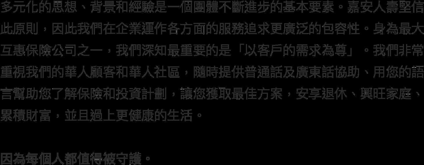 多元化的思想、背景和經驗是一個團體不斷進步的基本要素。嘉安人壽堅信此原則,因此我們在企業運作各方面的服務追求更廣泛的包容性。身為最大互惠保險公司之一,我們深知最重要的是『以客戶的需求為尊』。我們非常重視我們的華人顧客和華人社區,隨時提供普通話及廣東話協助,用您的語言幫助您了解保險和投資計劃,讓您獲取最佳方案,安享退休、興旺家庭、累積財富,並且過上更健康的生活。  因為每個人都值得被守護。